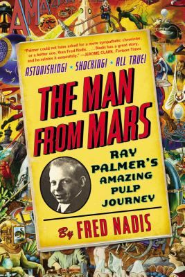 The Man from Mars: Ray Palmer's Amazing Pulp Journey - Nadis, Fred