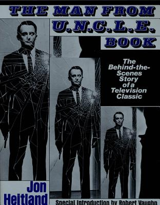 The Man from U.N.C.L.E. Book: The Behind-The-Scenes Story of a Television Classic - Heitland, Jon, and Vaughan, Robert (Foreword by)