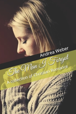 The Man I Forgot: A collection of Christian Romance - Weber, Andrea