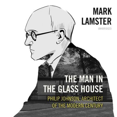 The Man in the Glass House: Philip Johnson, Architect of the Modern Century - Lamster, Mark, and Bramhall, Mark (Read by)