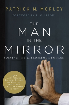 The Man in the Mirror: Solving the 24 Problems Men Face - Morley, Patrick