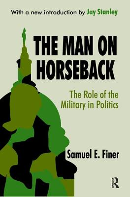The Man on Horseback: The Role of the Military in Politics - Finer, Samuel