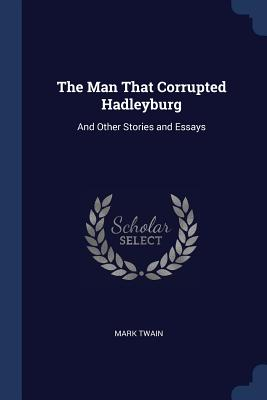 The Man That Corrupted Hadleyburg: And Other Stories and Essays - Twain, Mark