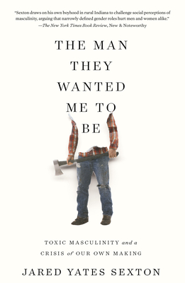 The Man They Wanted Me to Be: Toxic Masculinity and a Crisis of Our Own Making - Sexton, Jared Yates