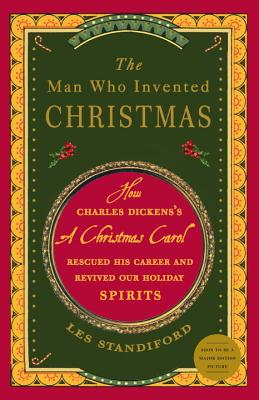 The Man Who Invented Christmas: How Charles Dickens's a Christmas Carol Rescued His Career and Revived Our Holiday Spirits - Standiford, Les