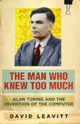 The Man Who Knew Too Much: Alan Turing and the invention of computers - Leavitt, David
