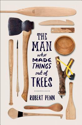 The Man Who Made Things Out of Trees - Penn, Robert