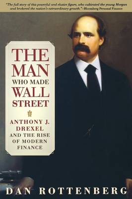 The Man Who Made Wall Street: Anthony J. Drexel and the Rise of Modern Finance - Rottenberg, Dan