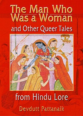 The Man Who Was a Woman and Other Queer Tales of Hindu Lore - Pattanaik, Devdutt, Dr.