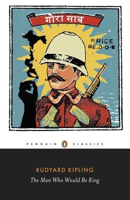 The Man Who Would be King: Selected Stories of Rudyard Kipling - Kipling, Rudyard, and Montefiore, Jan (Editor)