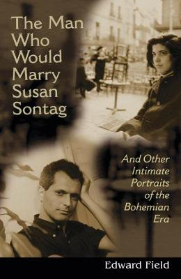 The Man Who Would Marry Susan Sontag: And Other Intimate Literary Portraits of the Bohemian Era - Field, Edward