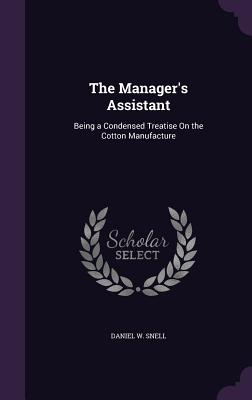 The Manager's Assistant: Being a Condensed Treatise on the Cotton Manufacture - Snell, Daniel W