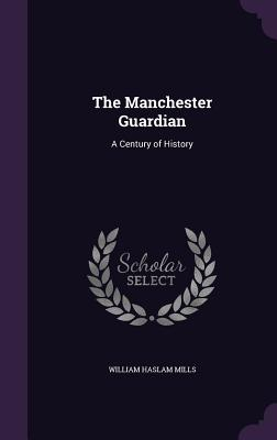 The Manchester Guardian: A Century of History - Mills, William Haslam