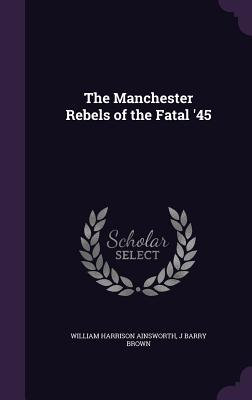 The Manchester Rebels of the Fatal '45 - Ainsworth, William Harrison, and Brown, J Barry