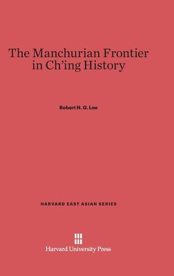 The Manchurian Frontier in Ch'ing History - Lee, Robert H G