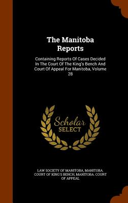 The Manitoba Reports: Containing Reports of Cases Decided in the Court of the King's Bench and Court of Appeal for Manitoba, Volume 28 - Law Society of Manitoba (Creator), and Manitoba Court of King's Bench (Creator)