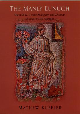 The Manly Eunuch: Masculinity, Gender Ambiguity, and Christian Ideology in Late Antiquity - Kuefler, Mathew