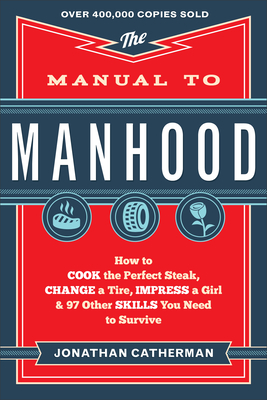 The Manual to Manhood: How to Cook the Perfect Steak, Change a Tire, Impress a Girl & 97 Other Skills You Need to Survive - Catherman, Jonathan