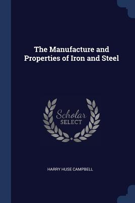 The Manufacture and Properties of Iron and Steel - Campbell, Harry Huse