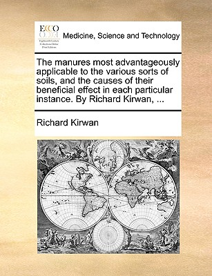 The Manures Most Advantageously Applicable to the Various Sorts of Soils: And the Causes of Their Beneficial Effect, in Each Particular Instance (1806) - Kirwan, Richard