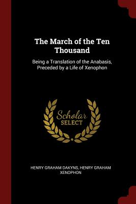 The March of the Ten Thousand: Being a Translation of the Anabasis, Preceded by a Life of Xenophon - Dakyns, Henry Graham