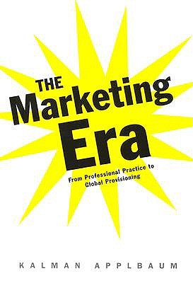 The Marketing Era: From Professional Practice to Global Provisioning - Applbaum, Kalman