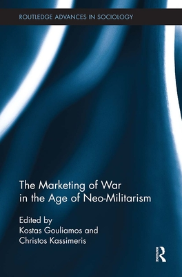 The Marketing of War in the Age of Neo-Militarism - Kassimeris, Christos (Editor), and Gouliamos, Kostas (Editor)