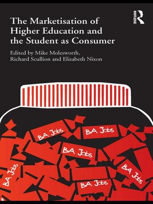 The Marketisation of Higher Education and the Student as Consumer - Molesworth, Mike (Editor), and Scullion, Richard, Dr. (Editor), and Nixon, Elizabeth (Editor)