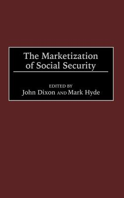 The Marketization of Social Security - Dixon, John (Editor), and Hyde, Mark (Editor)