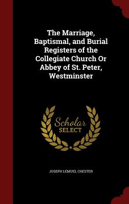 The Marriage, Baptismal, and Burial Registers of the Collegiate Church or Abbey of St. Peter, Westminster - Chester, Joseph Lemuel