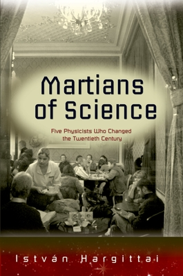 The Martians of Science: Five Physicists Who Changed the Twentieth Century - Hargittai, Istvban