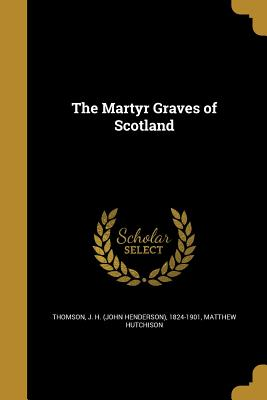 The Martyr Graves of Scotland - Thomson, J H (John Henderson) 1824-19 (Creator), and Hutchison, Matthew
