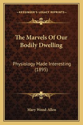 The Marvels of Our Bodily Dwelling: Physiology Made Interesting (1895) - Wood-Allen, Mary