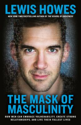 The Mask of Masculinity: How Men Can Embrace Vulnerability, Create Strong Relationships, and Live Their Fullest Lives - Howes, Lewis