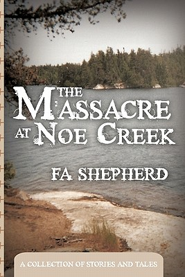 The Massacre at Noe Creek: A Collection of Stories and Tales - Shepherd, Fa