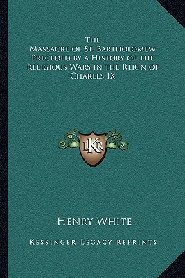 The Massacre of St. Bartholomew Preceded by a History of the Religious Wars in the Reign of Charles IX - White, Henry