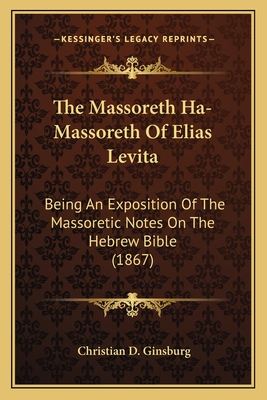 The Massoreth Ha-Massoreth of Elias Levita: Being an Exposition of the Massoretic Notes on the Hebrew Bible (1867) - Ginsburg, Christian D