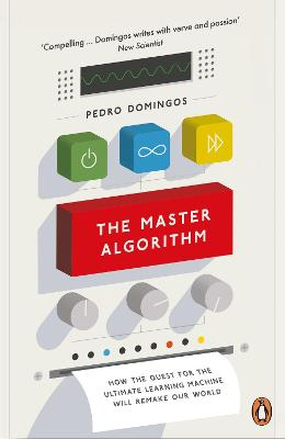 The Master Algorithm: How the Quest for the Ultimate Learning Machine Will Remake Our World - Domingos, Pedro
