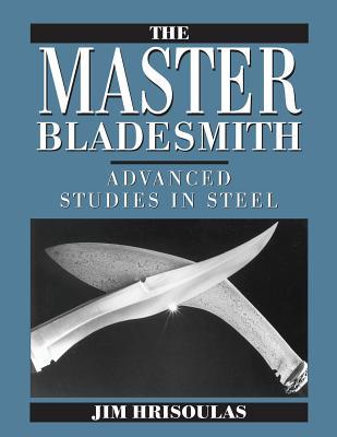 The Master Bladesmith: Advanced Studies in Steel - Hrisoulas, Jim