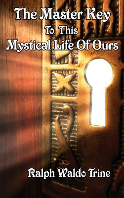 The Master Key to This Mystical Life of Ours - Trine, Ralph Waldo