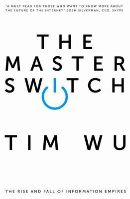 The Master Switch: The Rise and Fall of Information Empires - Wu, Tim