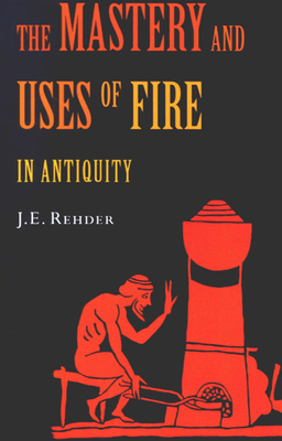The Mastery and Uses of Fire in Antiquity - Rehder, J E