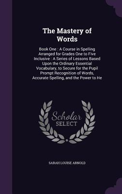 The Mastery of Words: Book One: A Course in Spelling Arranged for Grades One to Five Inclusive: A Series of Lessons Based Upon the Ordinary Essential Vocabulary, to Secure for the Pupil Prompt Recognition of Words, Accurate Spelling, and the Power to He - Arnold, Sarah Louise