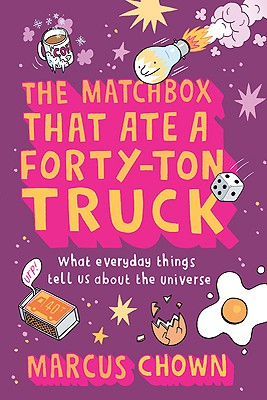 The Matchbox That Ate a Forty-Ton Truck: What Everyday Things Tell Us about the Universe - Chown, Marcus