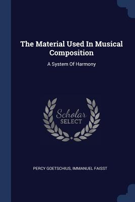 The Material Used in Musical Composition: A System of Harmony - Goetschius, Percy, and Faisst, Immanuel