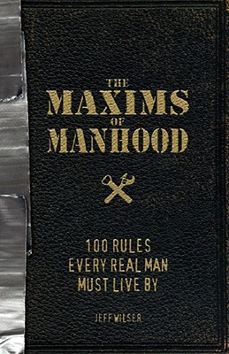 The Maxims of Manhood: 100 Rules Every Real Man Must Live by - Wilser, Jeff