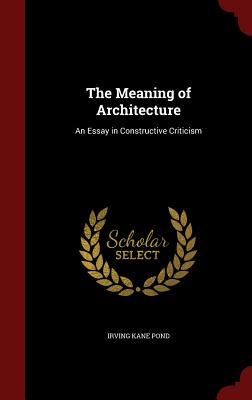 The Meaning of Architecture: An Essay in Constructive Criticism - Pond, Irving Kane