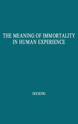 The Meaning of Immortality in Human Experience: Including Thoughts on Death and Life Revised - Hocking, William Ernest, and Unknown