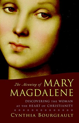 The Meaning of Mary Magdalene: Discovering the Woman at the Heart of Christianity - Bourgeault, Cynthia, Rev.