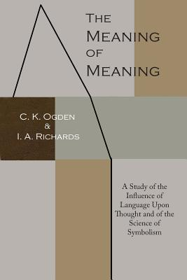 The Meaning of Meaning: A Study of the Influence of Language Upon Thought and of the Science of Symbolism - Ogden, C K